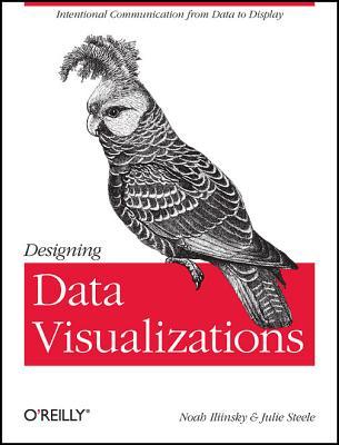 Designing Data Visualizations By Steele, Julie/ Iliinsky, Noah